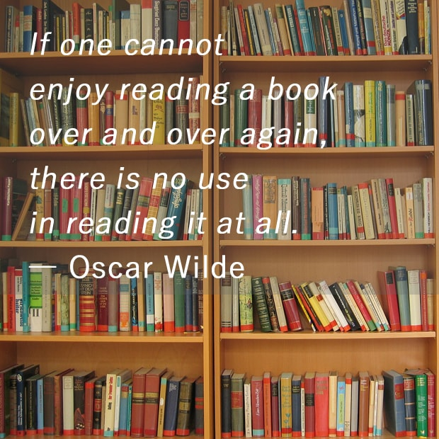 If one cannot enjoy reading a book over and over again, there is no use in reading it at all. ― Oscar Wilde