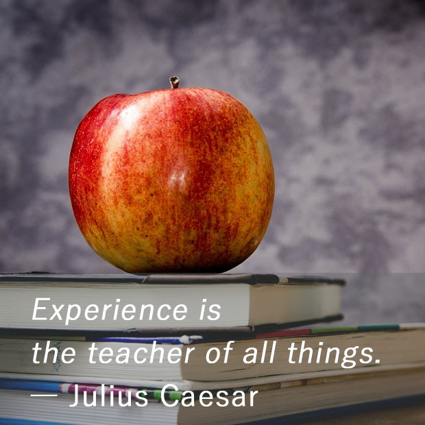 Experience is the teacher of all things. ― Julius Caesar