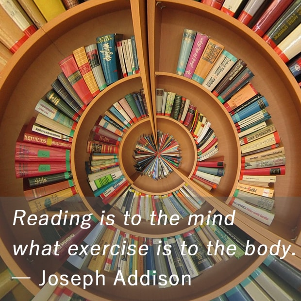 Reading is to the mind what exercise is to the body. ― Joseph Addison