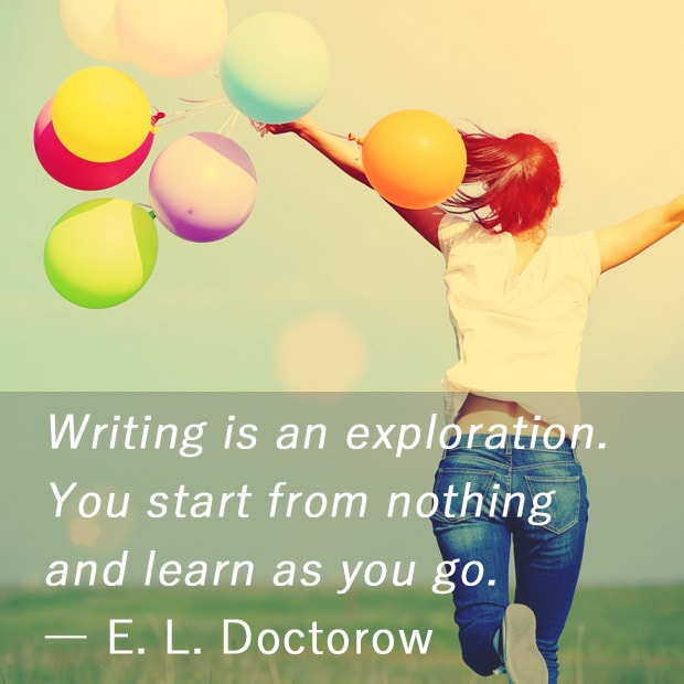 Writing is an exploration. You start from nothing and learn as you go. ― E.L. Doctorow