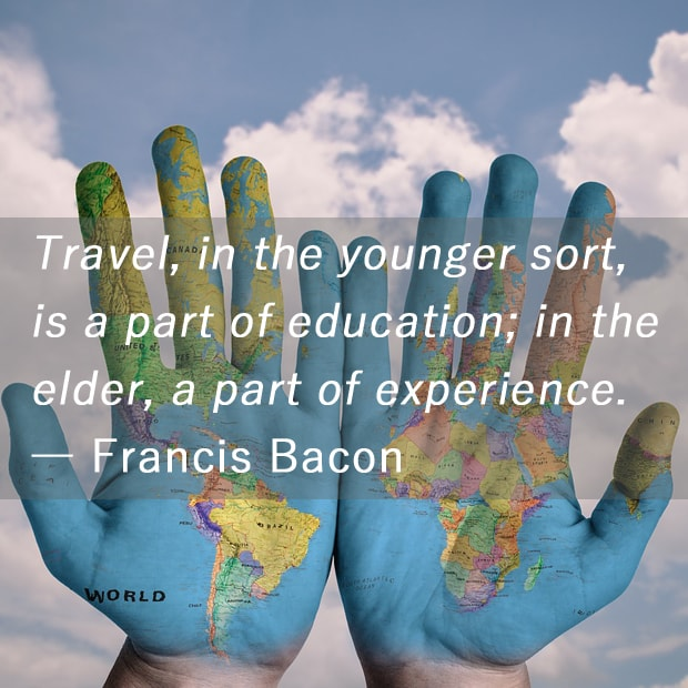 Travel, in the younger sort, is a part of education; in the elder, a part of experience. ― Francis Bacon
