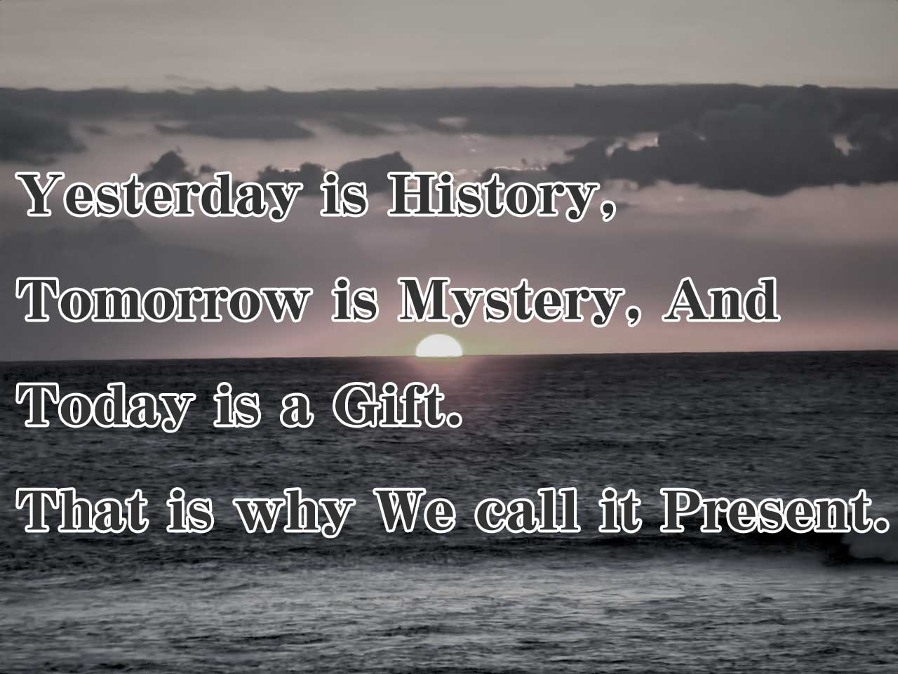 Yesterday is history.Today is a gift.