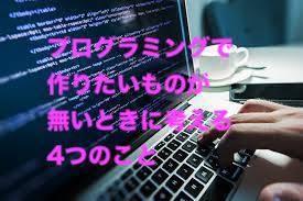 プログラミング作りたいものがない