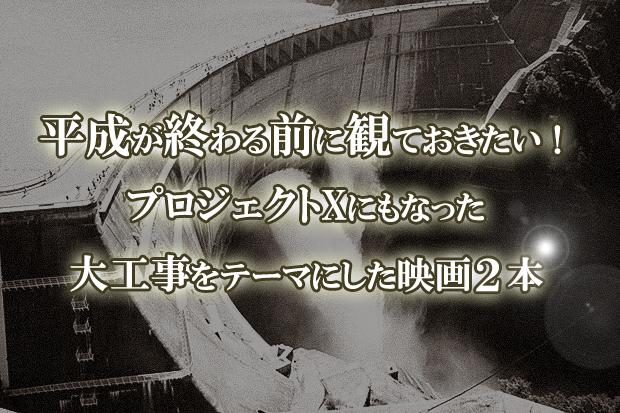 平成が終わる前に観ておきたい!プロジェクトXにもなった大工事をテーマにした映画2本