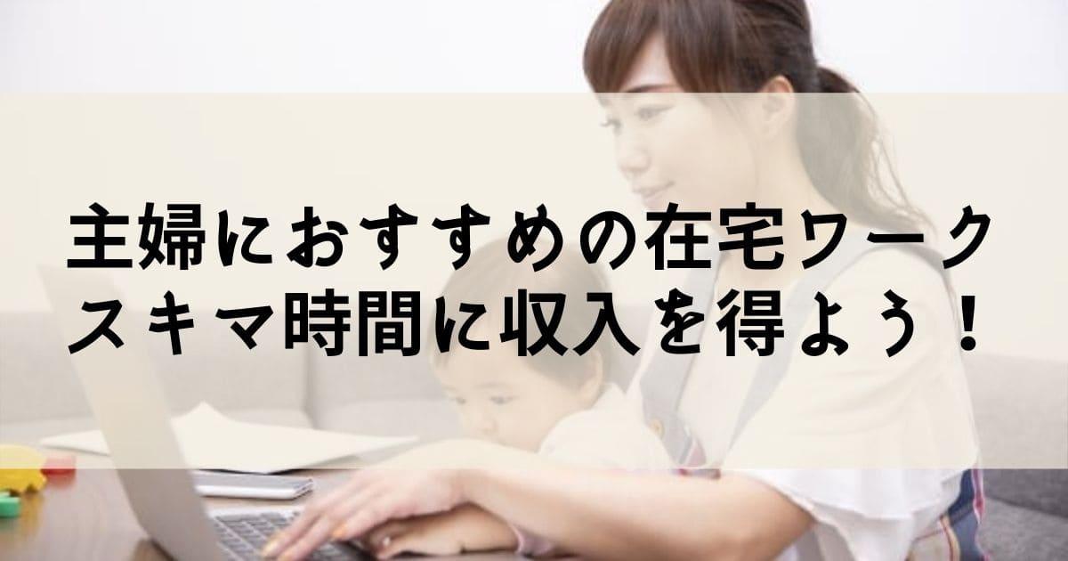 未経験OK!主婦におすすめの在宅ワーク11選!パソコン・スマホで収入を得よう!