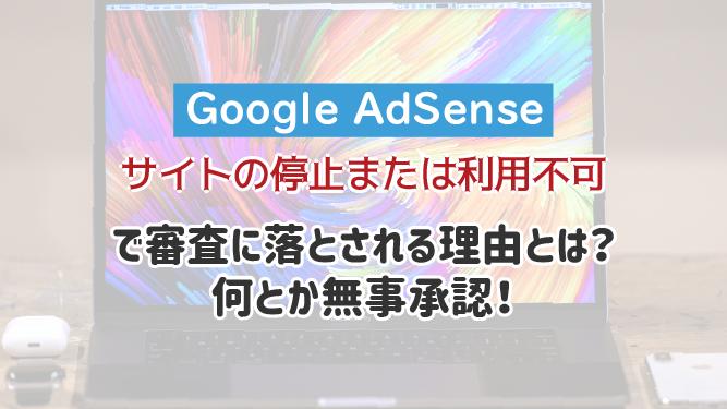 【Google AdSense】「サイトの停止または利用不可」で審査に落とされる理由?何とか無事承認!【はてなブログ】