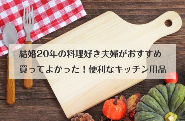 結婚歴20年の料理好き夫婦がおすすめ!便利なキッチン用品