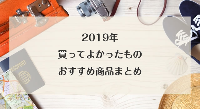 【2019年】買ってよかったもの10選!生活向上おすすめ商品まとめ