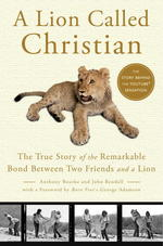 A Lion Called Christian : The True Story of the Remarkable Bond between Two Friends and a Lion