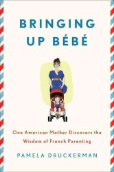 Bringing Up Bebe : One American Mother Discovers the Wisdom of French Parenting