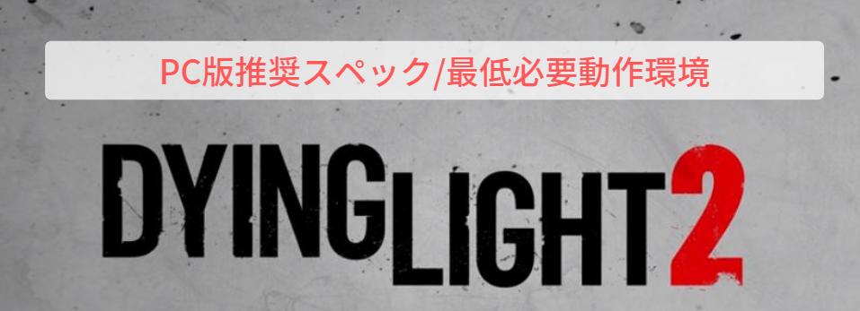 DYING LIGHT 2|推奨スペック|必要最低動作環境