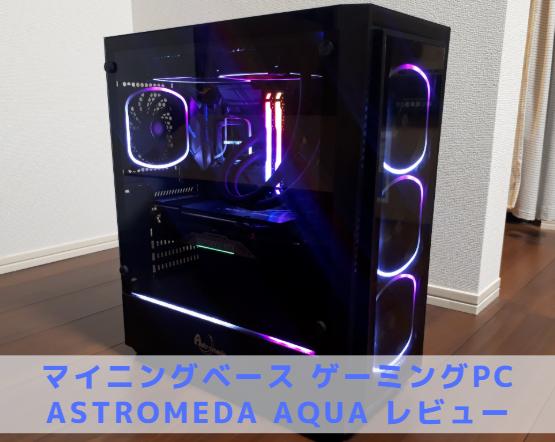 マイニングベース ゲーミングPC Astromeda AQUA レビュー
