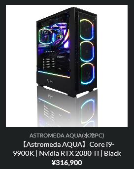 【Astromeda AQUA】Core i9-9900K | Nvidia RTX 2080 Ti | Black  ¥316,900