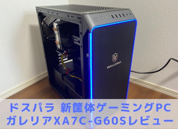 【ドスパラ新筐体】GALLERIA(ガレリア) XA7C-G60S【レビュー口コミ】