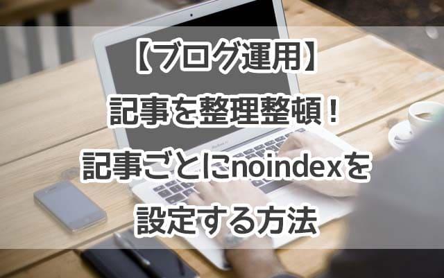 【ブログ運用】記事を整理整頓!記事ごとにnoindexを設定する方法