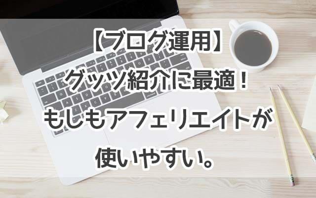【ブログ運用】グッツ紹介に最適!もしもアフェリエイトが使いやすい。