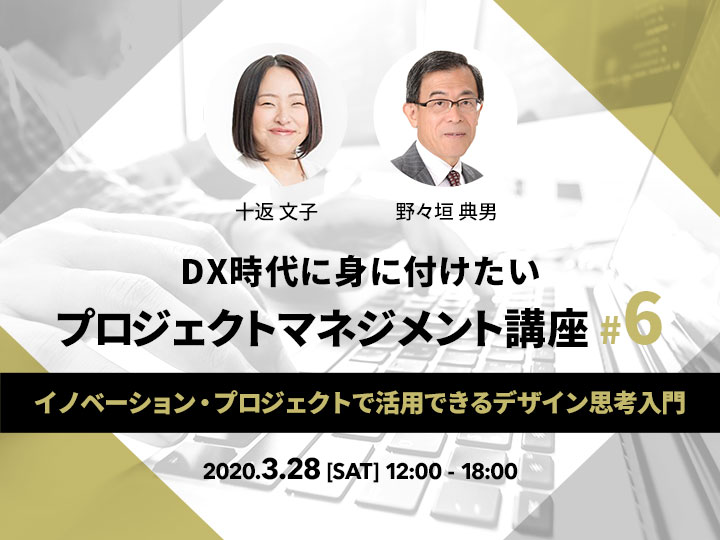 DX時代に身に付けたいプロジェクトマネジメント講座!#6 ~イノベーション・プロジェクトで活用できるデザイン思考入門~