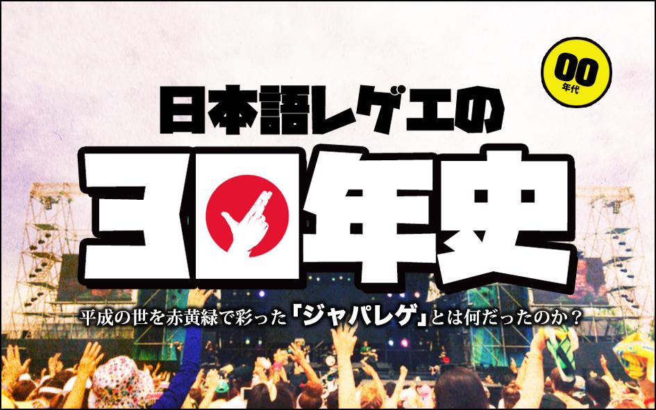 【保存版】平成最後の大総括!日本語レゲエの30年史-Episode2:2000年代