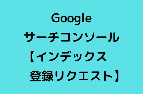 Googleサーチコンソールのインデックス登録リクエスト