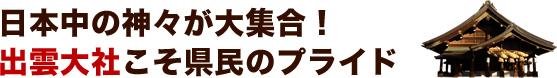 日本中の神々が大集合! 出雲大社こそ県民のプライド