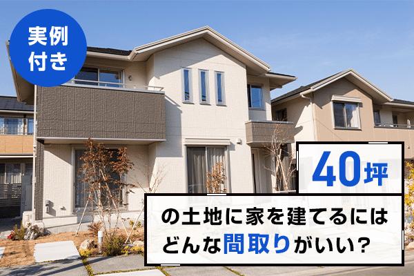 【実例付き】40坪の土地に家を建てるにはどんな間取りがいい?