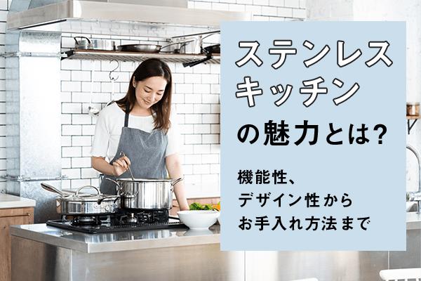 ステンレスキッチンの魅力とは? 機能性、デザイン性からお手入れ方法まで