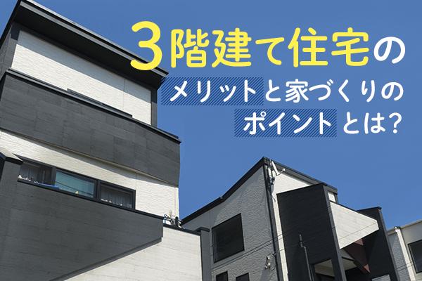 3階建て住宅のメリットと家づくりのポイントとは?