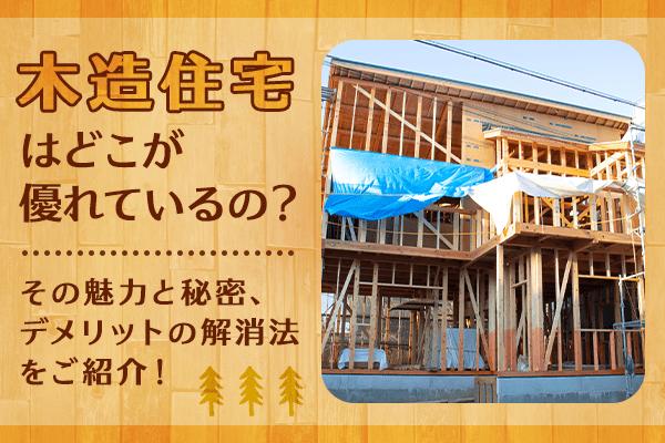木造住宅はどこが優れているの? その魅力と秘密、デメリットの解消法をご紹介!