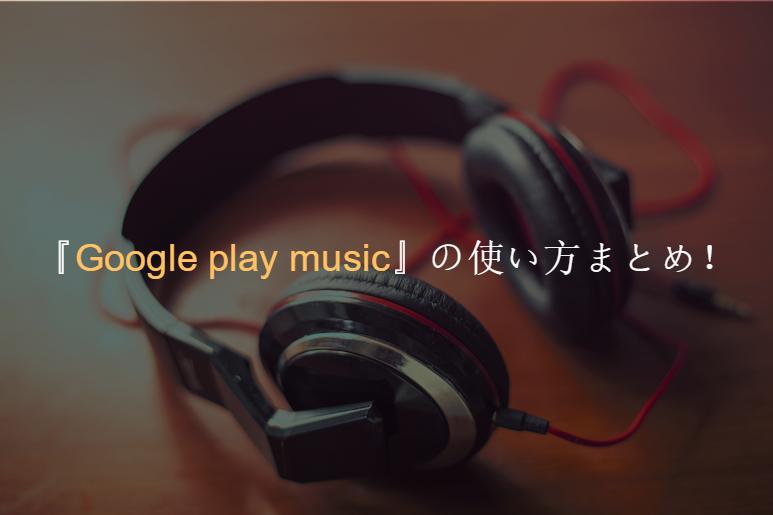 『Google play music』の使い方まとめ!