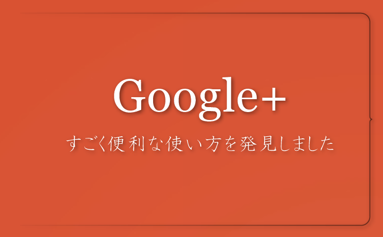 便利なGoogle+の使い方
