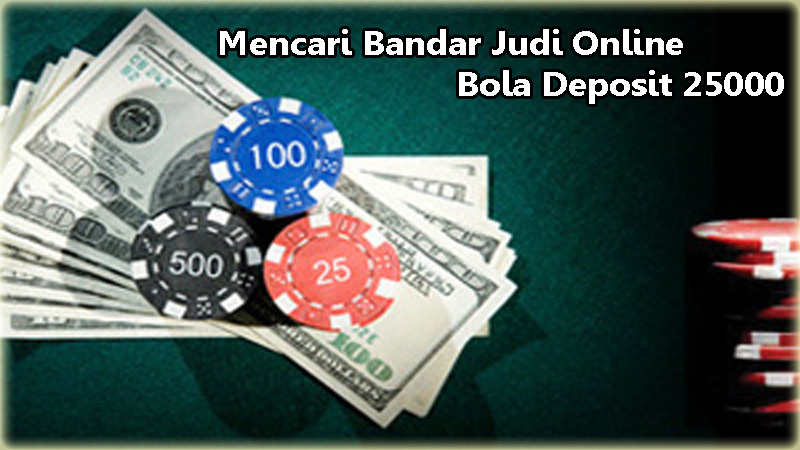 Mencari Bandar Judi Online Bola Deposit 25000