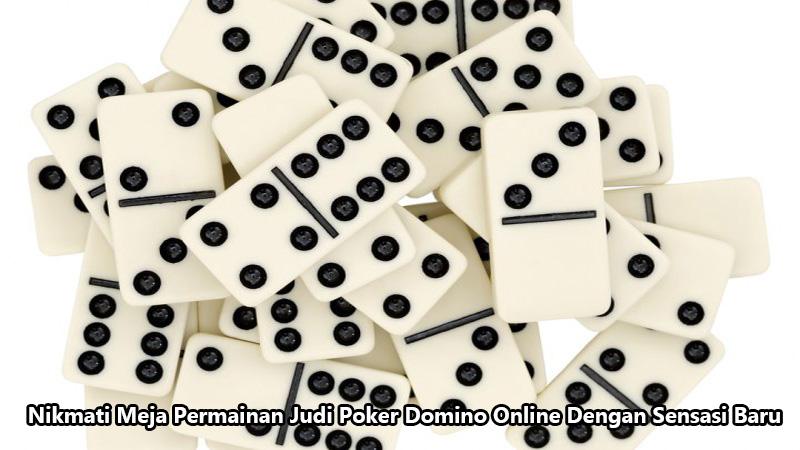 Nikmati Meja Permainan Judi Poker Domino Online Dengan Sensasi Baru