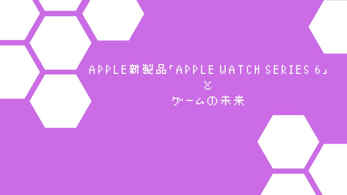 Apple新製品「Apple Watch Series 6」とゲームの未来
