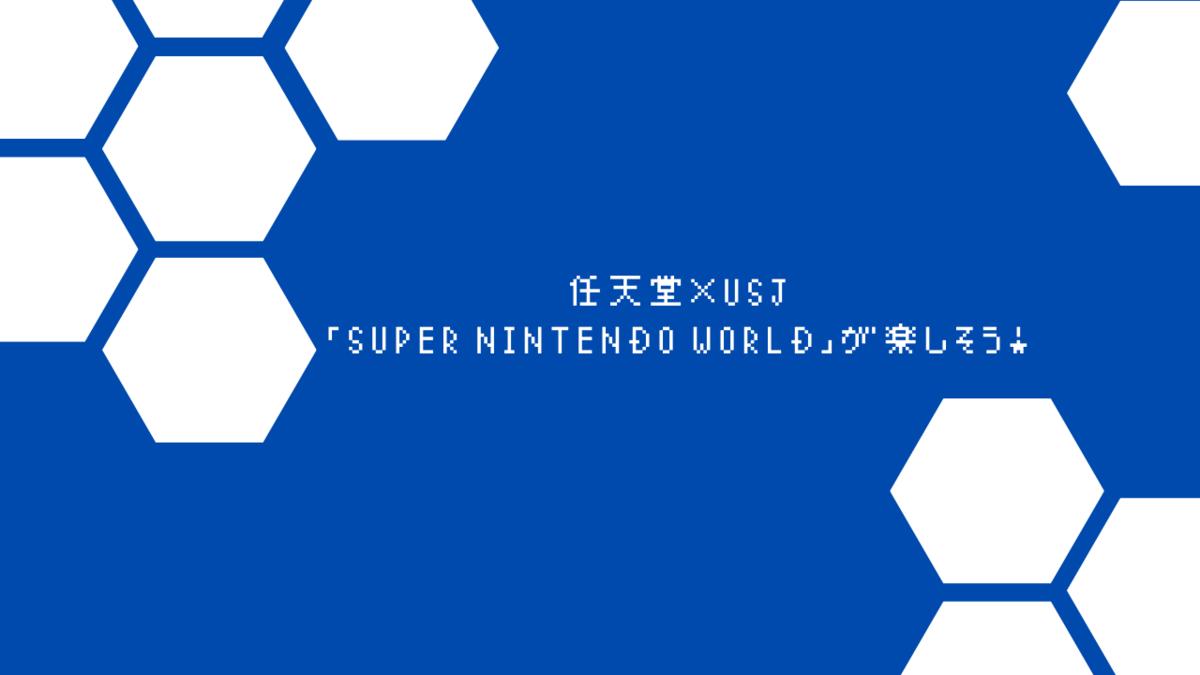 任天堂×USJ「SUPER NINTENDO WORLD」が楽しそう!