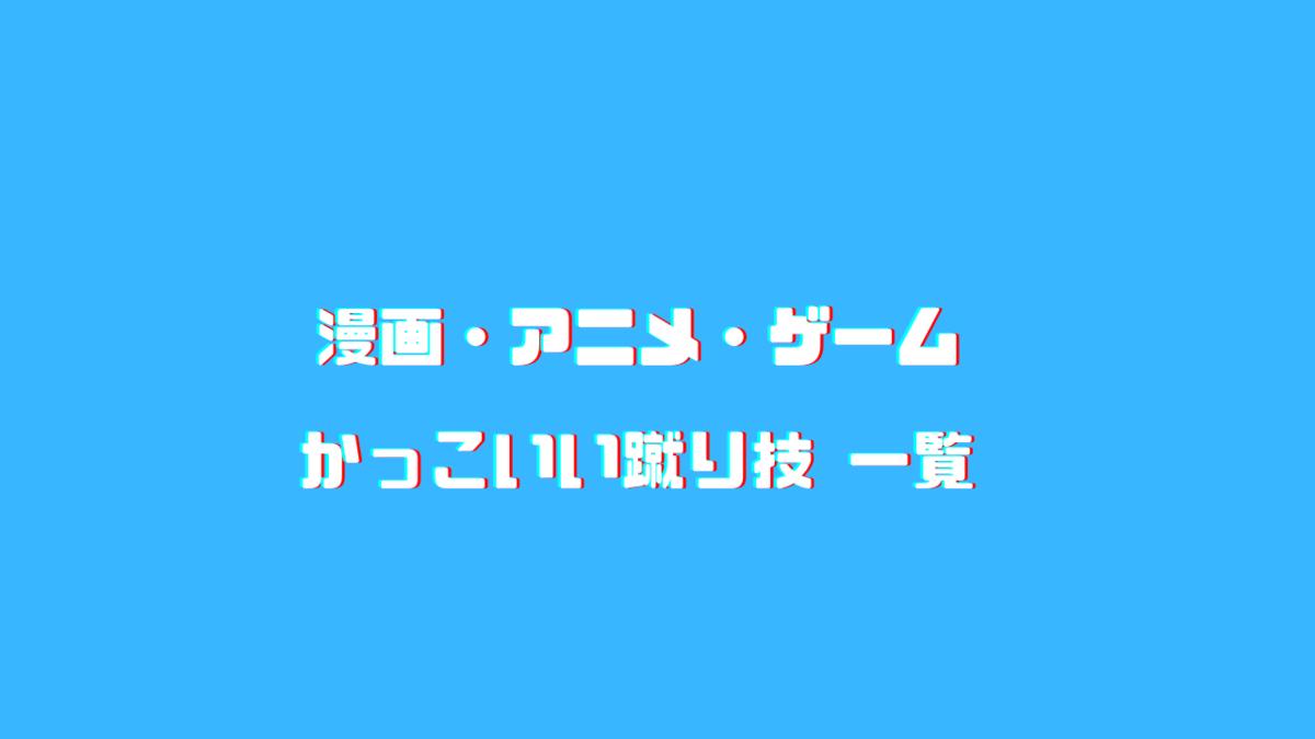 漫画 アニメ ゲーム 男女キャラかっこいい蹴り技一覧