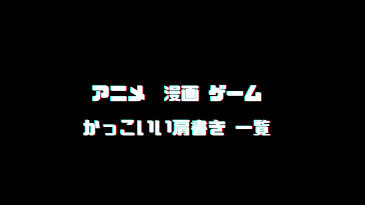 【アニメ 小説 漫画 ゲーム】厨二かっこいい肩書き一覧