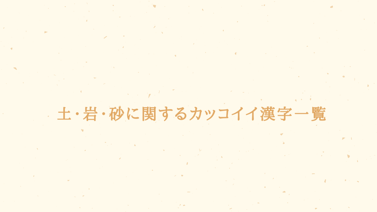 【創作】土・砂・岩に関するカッコイイ漢字一覧