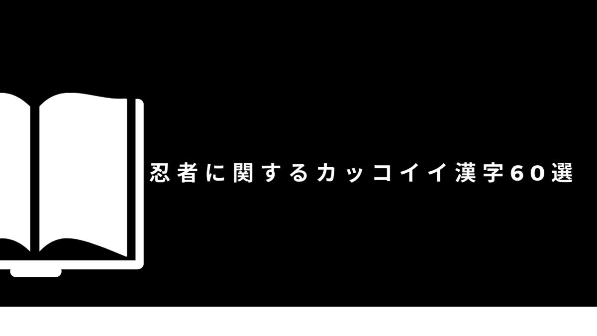 【創作】忍者・くノ一に関するカッコイイ漢字60選