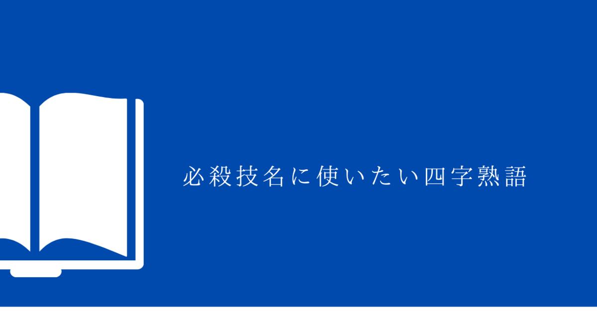 必殺技の名前に使いたいカッコイイ四字熟語・漢字