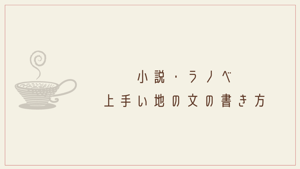 小説・ラノベ│上手い地の文の書き方・コツ~12の構成例を紹介~