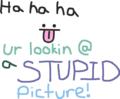 ha ha ha :P ur looking @ a STUPID picture!