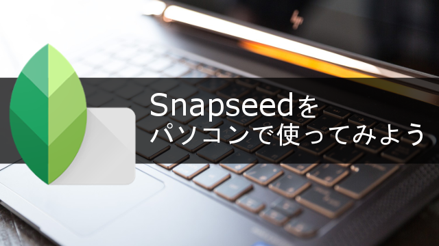 PCでSnapseedを使う方法を解説