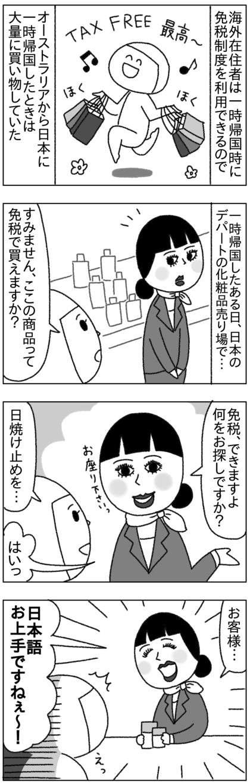 オーストラリア在住時に一時帰国すると免税制度が利用できたので日本に一時帰国した際は大量に買い物していたが、免税で買いたいというとよくお店の人に外国人に間違えられた…日本語お上手ですね、とか…日本人なのに