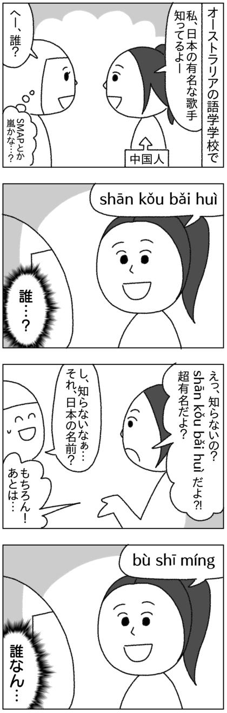 語学学校で出会った中国人の女の子が日本の有名歌手を知っているというので、名前を聞いてみるとどう何度聞いても日本語の名前に聞こえない。だが本人は自信満々に日本の名前だと言い張っていた