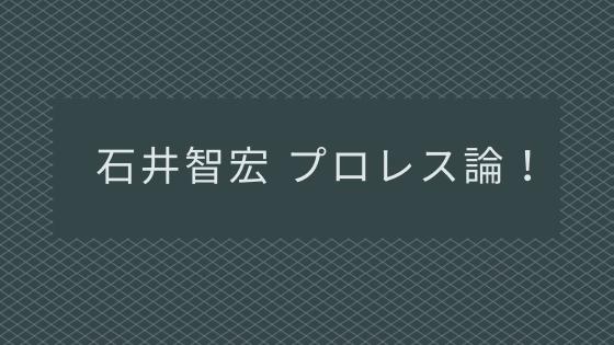 石井智宏のプロレスについての考え方