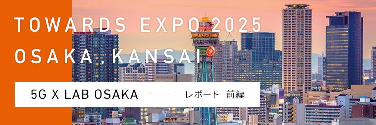 """""""TOWARDS EXPO 2025 OSAKA , KANSAI 5G X LAB OSAKAレポート 前編"""""""