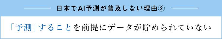 """""""日本でAI予測が普及しない理由② 予測すること前提にデータが貯められていない"""""""