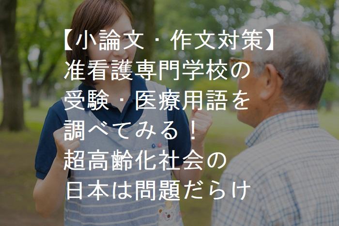 【小論文・作文対策】 准看護専門学校の 受験・医療用語を 調べてみる! 超高齢化社会の 日本は問題だらけ