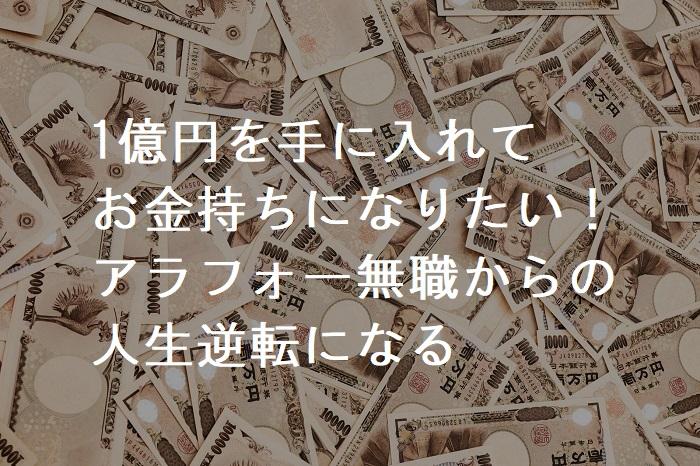 1億円を手に入れて お金持ちになりたい! アラフォー無職からの 人生逆転になる