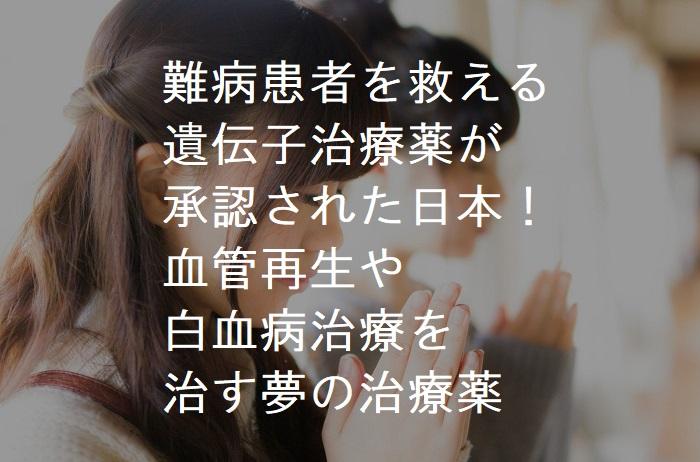 難病患者を救える 遺伝子治療薬が 承認された日本! 血管再生や 白血病治療を 治す夢の治療薬